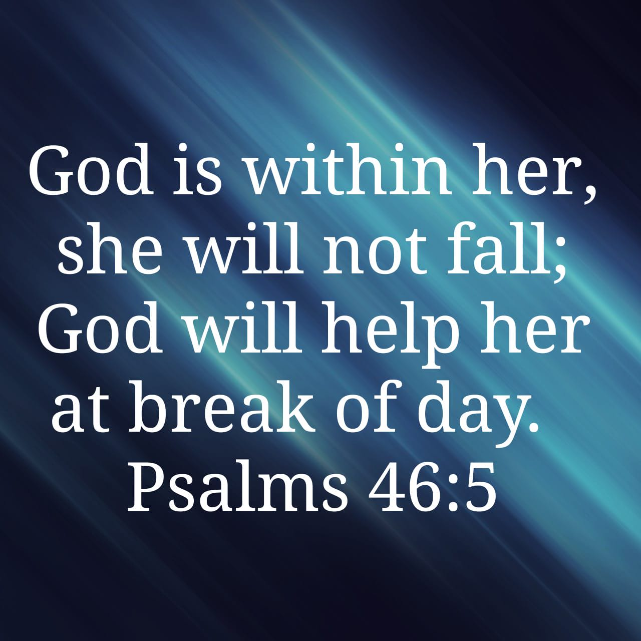 "Psalm 46:5 NIV ""God is within her, she will not fall; God will help her at the break of day."""